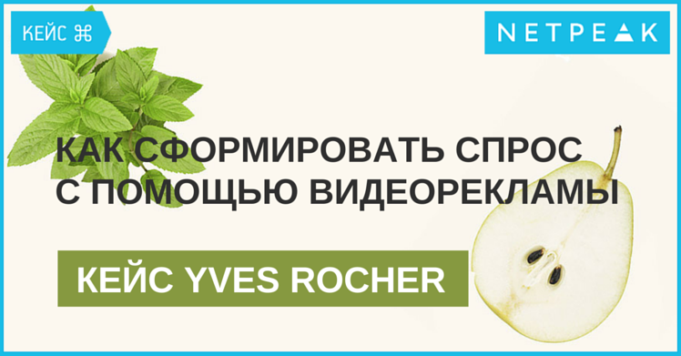 Кейс Yves Rocher: как сформировать спрос на новую косметику с помощью видеорекламы